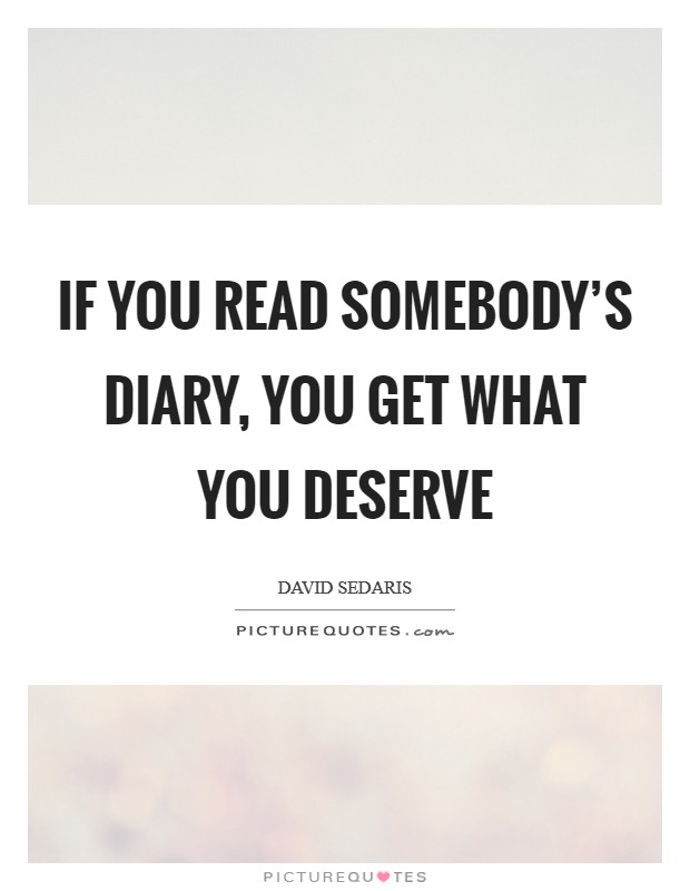 If you read somebody's diary, you get what you deserve Picture Quote #1