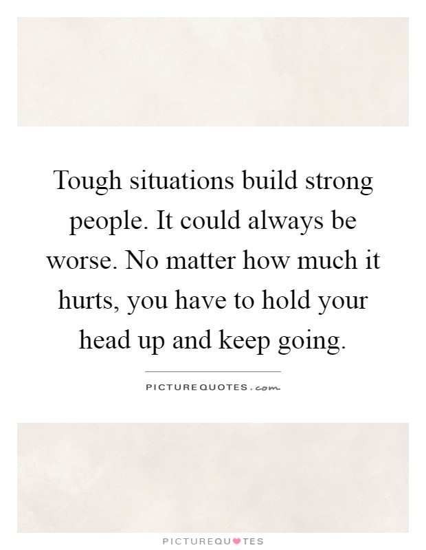 Tough situations build strong people. It could always be worse. No matter how much it hurts, you have to hold your head up and keep going Picture Quote #1