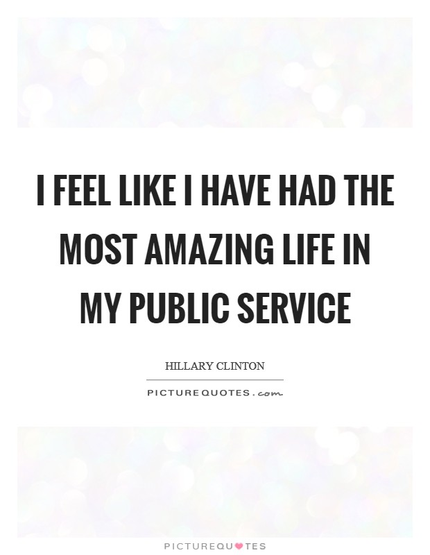 I feel like I have had the most amazing life in my public service Picture Quote #1