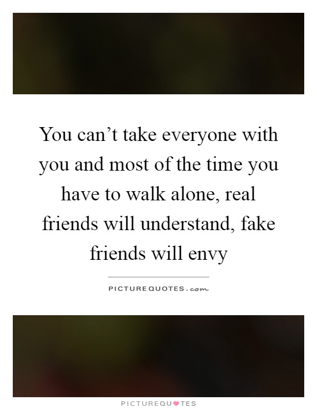 You can't take everyone with you and most of the time you have to walk alone, real friends will understand, fake friends will envy Picture Quote #1