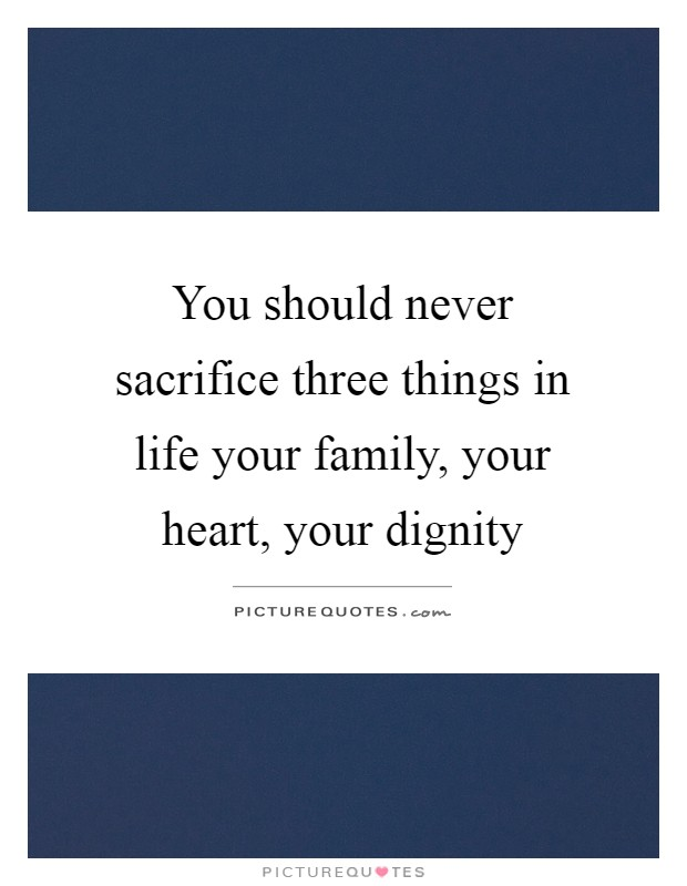 You should never sacrifice three things in life your family, your heart, your dignity Picture Quote #1