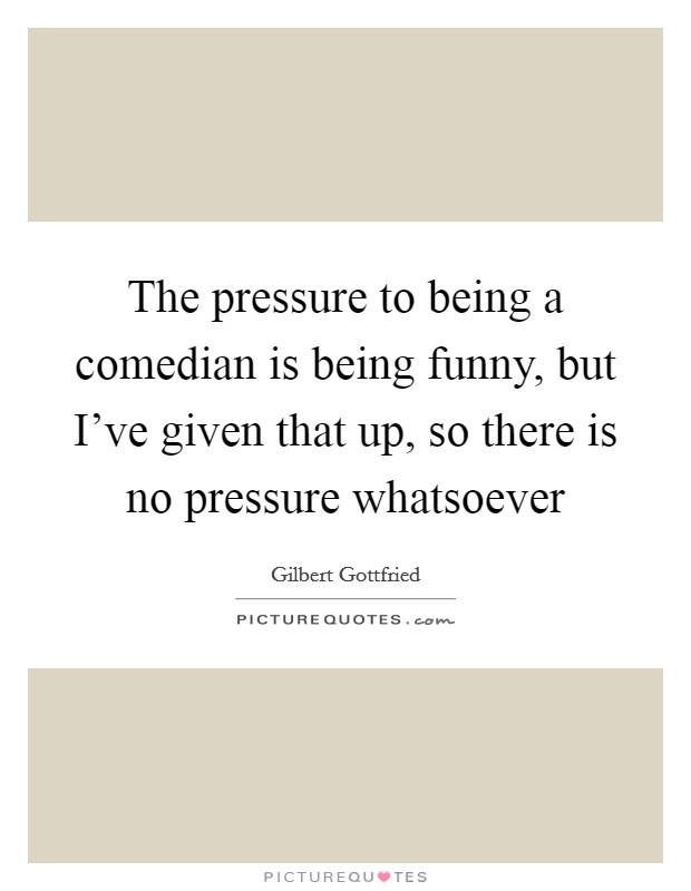 The pressure to being a comedian is being funny, but I've given that up, so there is no pressure whatsoever Picture Quote #1