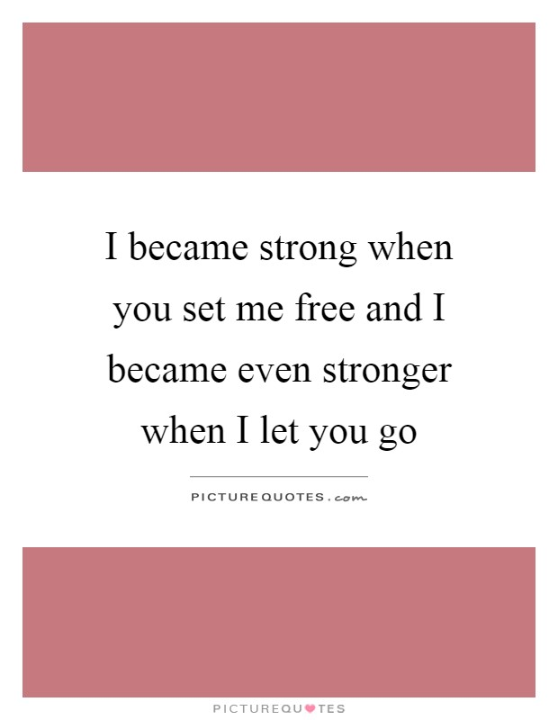I became strong when you set me free and I became even stronger when I let you go Picture Quote #1