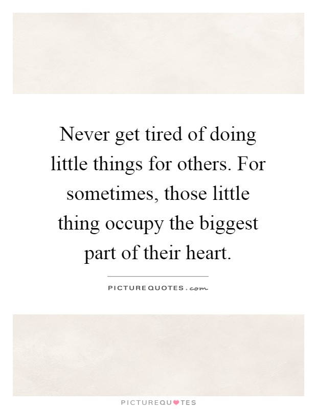 Never get tired of doing little things for others. For sometimes, those little thing occupy the biggest part of their heart Picture Quote #1