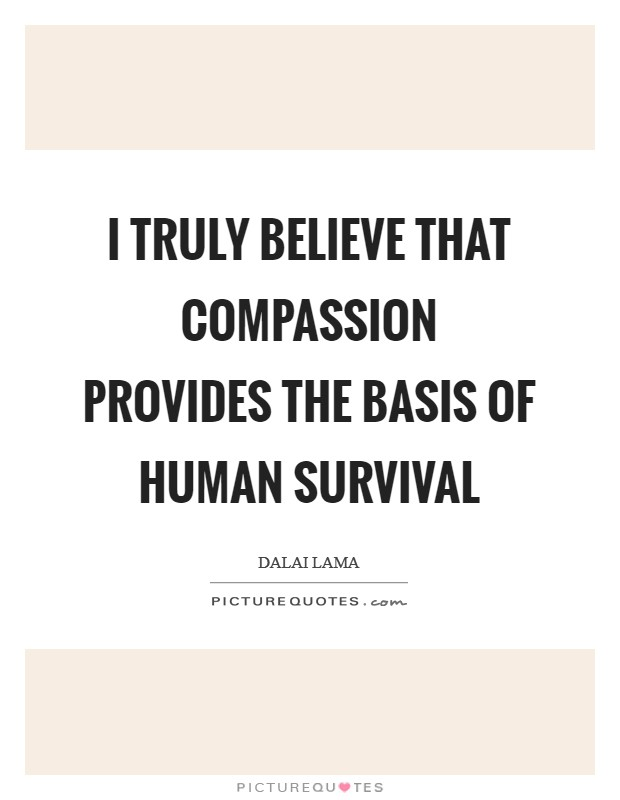 I truly believe that compassion provides the basis of human survival Picture Quote #1