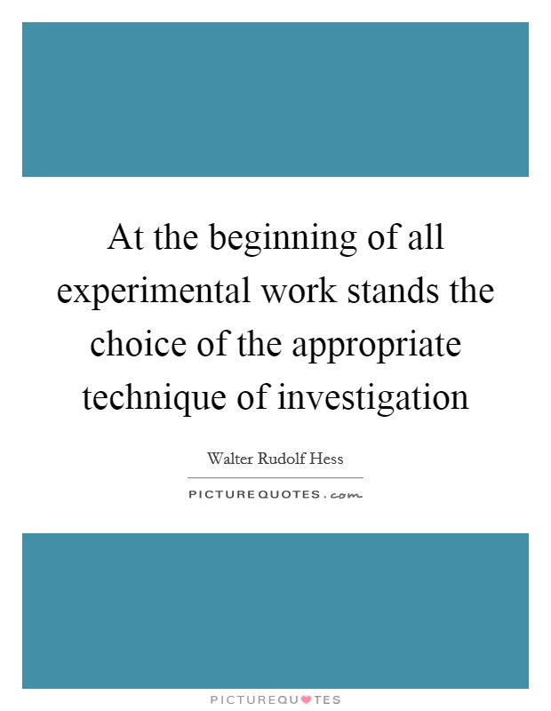 At the beginning of all experimental work stands the choice of the appropriate technique of investigation Picture Quote #1