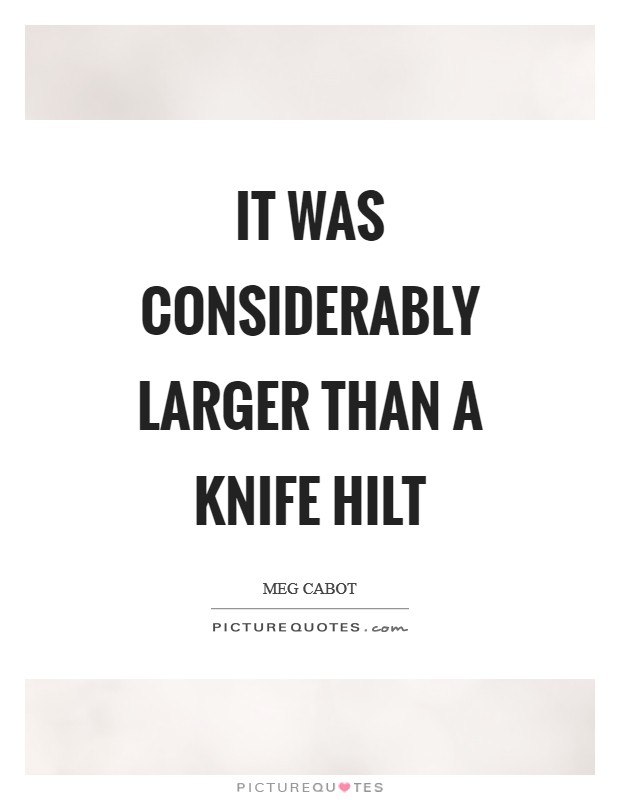 It was considerably larger than a knife hilt Picture Quote #1