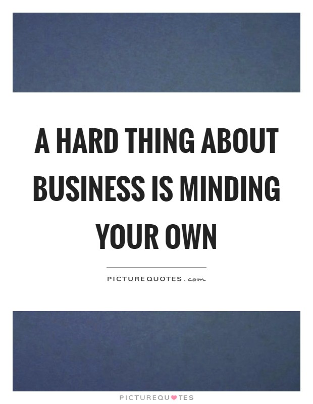 A hard thing about business is minding your own Picture Quote #1