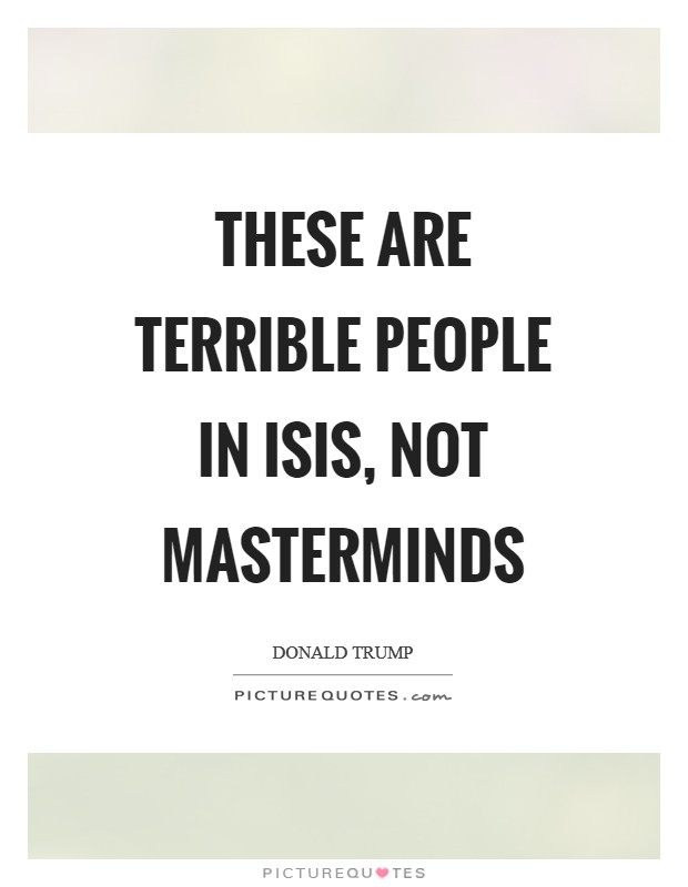 These are terrible people in ISIS, not masterminds Picture Quote #1