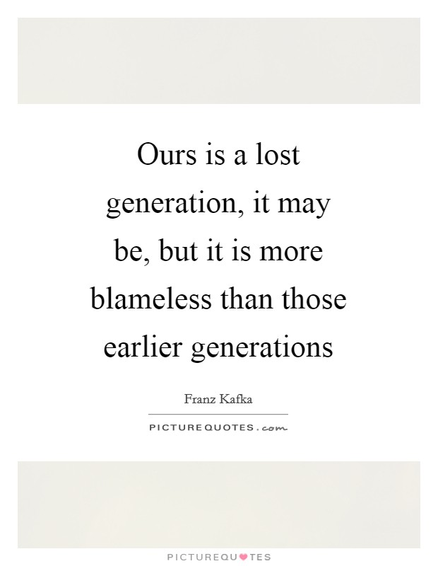 Ours is a lost generation, it may be, but it is more blameless than those earlier generations Picture Quote #1