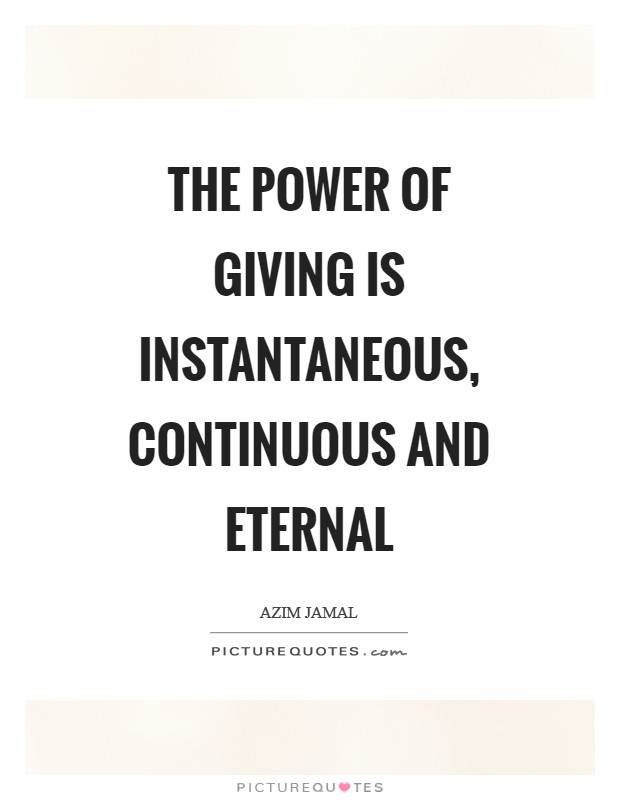 The power of giving is instantaneous, continuous and eternal Picture Quote #1