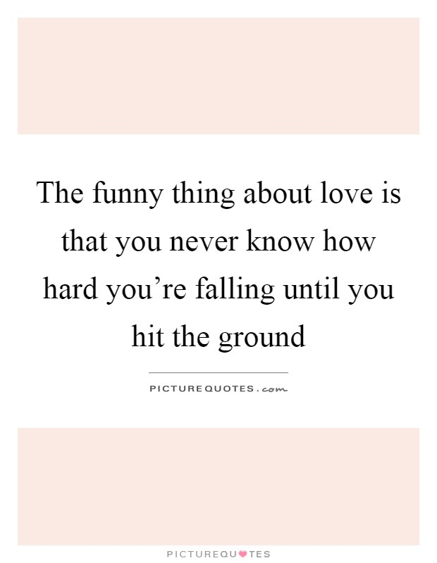 The funny thing about love is that you never know how hard you're falling until you hit the ground Picture Quote #1