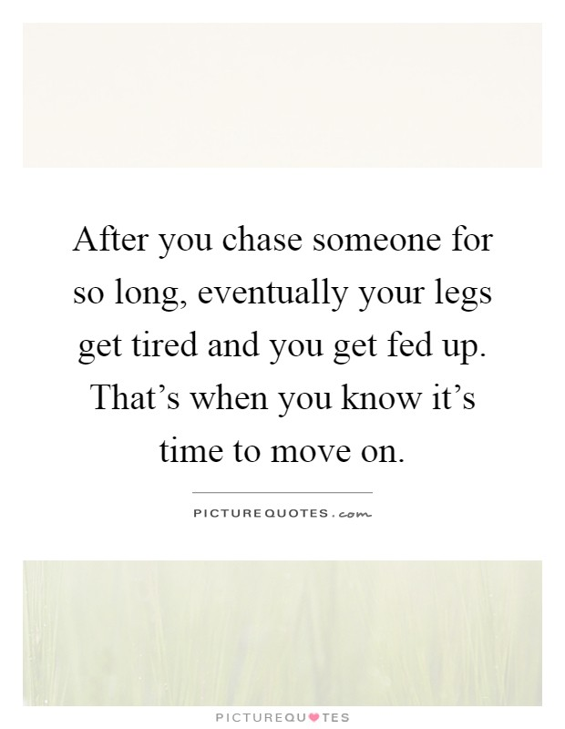After you chase someone for so long, eventually your legs get tired and you get fed up. That's when you know it's time to move on Picture Quote #1