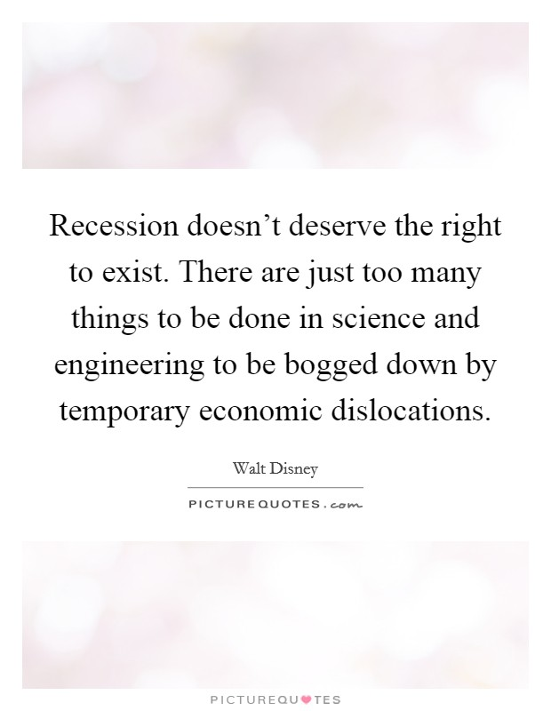 Recession doesn't deserve the right to exist. There are just too many things to be done in science and engineering to be bogged down by temporary economic dislocations Picture Quote #1