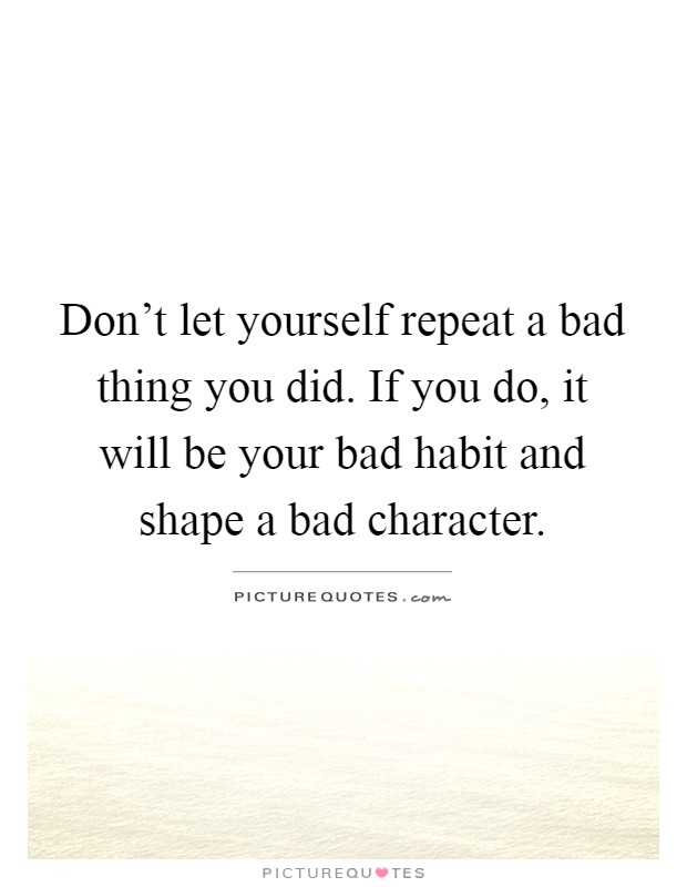 Don't let yourself repeat a bad thing you did. If you do, it will be your bad habit and shape a bad character Picture Quote #1