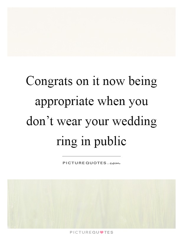 Congrats on it now being appropriate when you don't wear your wedding ring in public Picture Quote #1