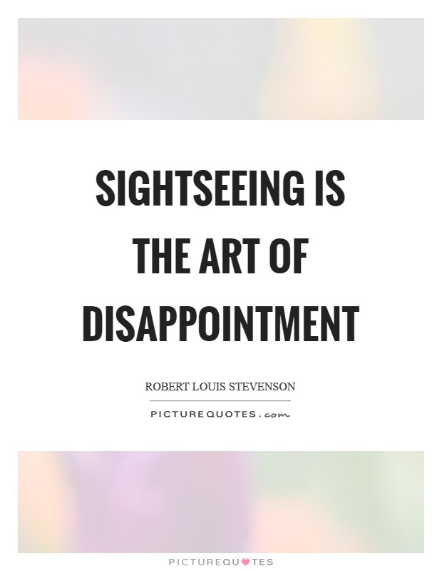 Sightseeing is the art of disappointment Picture Quote #1