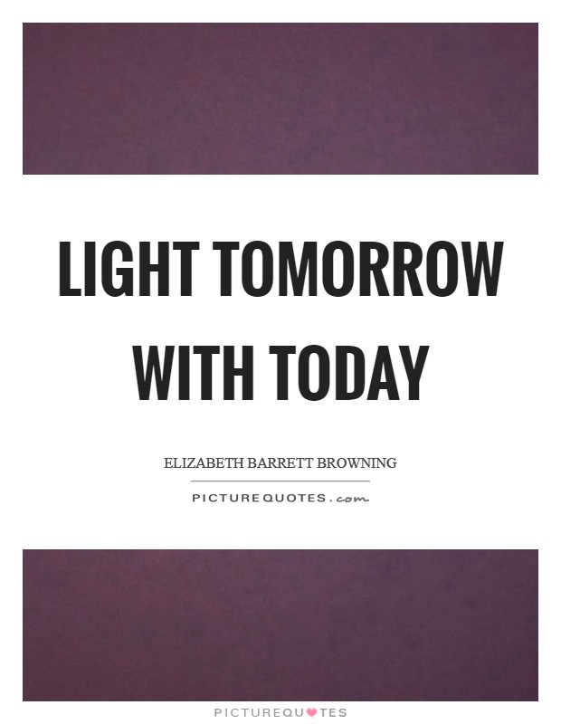 Light tomorrow with today Picture Quote #1
