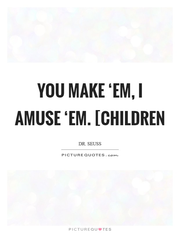You make 'em, I amuse 'em. [children Picture Quote #1