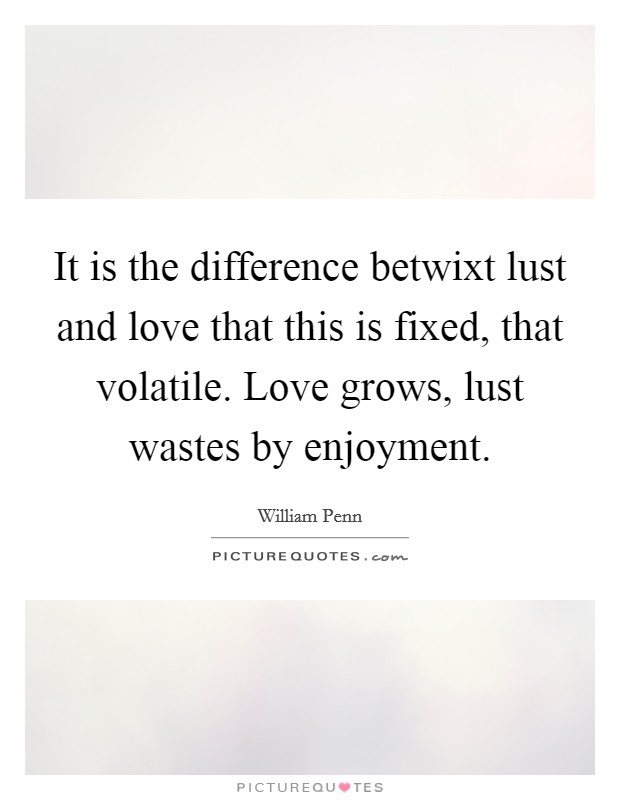 It is the difference betwixt lust and love that this is fixed, that volatile. Love grows, lust wastes by enjoyment Picture Quote #1