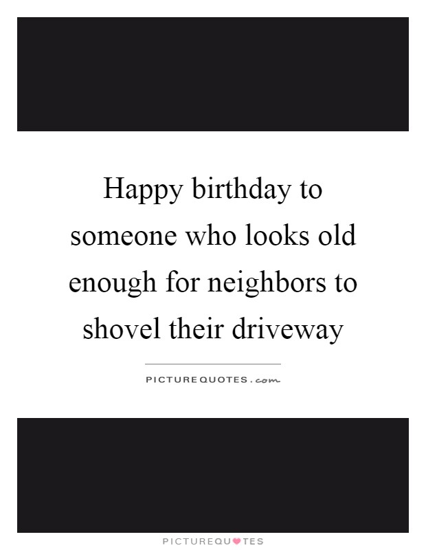 Happy birthday to someone who looks old enough for neighbors to shovel their driveway Picture Quote #1