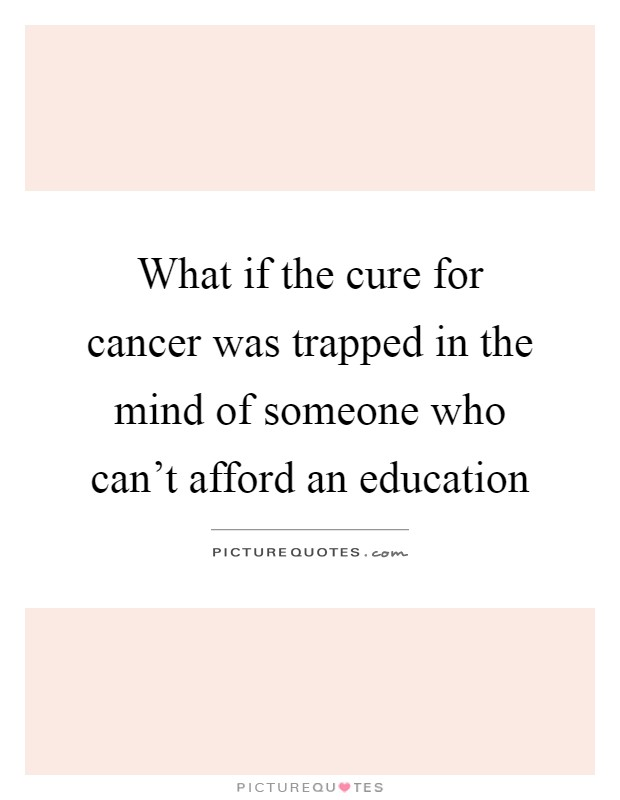 What if the cure for cancer was trapped in the mind of someone who can't afford an education Picture Quote #1