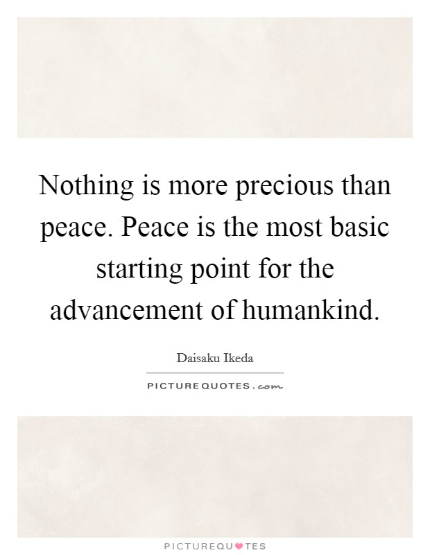 Nothing is more precious than peace. Peace is the most basic starting point for the advancement of humankind Picture Quote #1