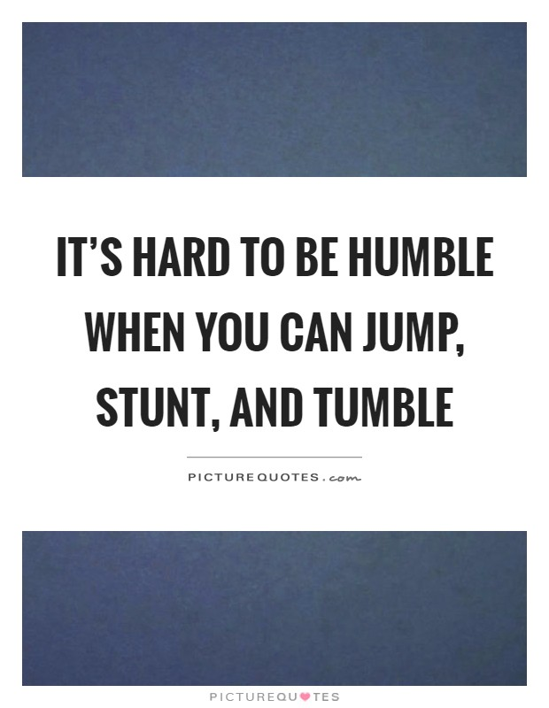 It's hard to be humble when you can jump, stunt, and tumble Picture Quote #1