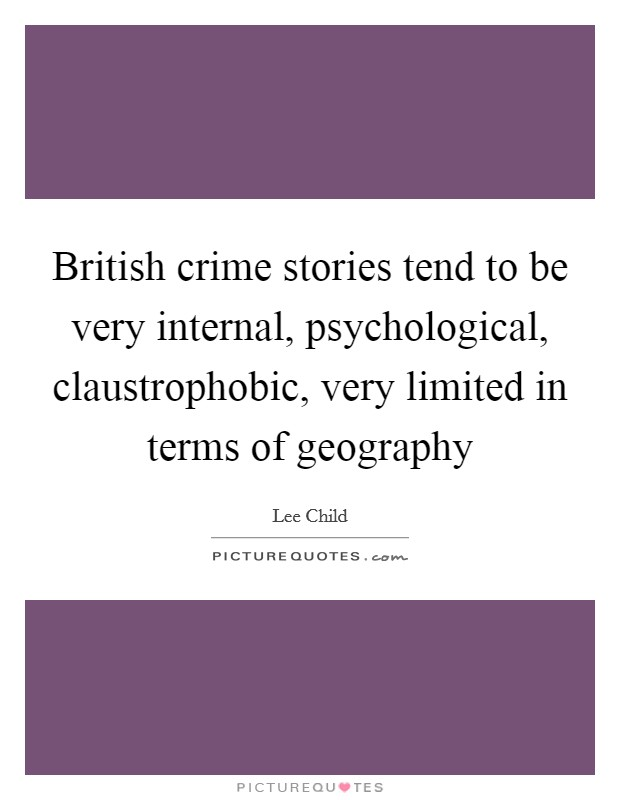 British crime stories tend to be very internal, psychological, claustrophobic, very limited in terms of geography Picture Quote #1