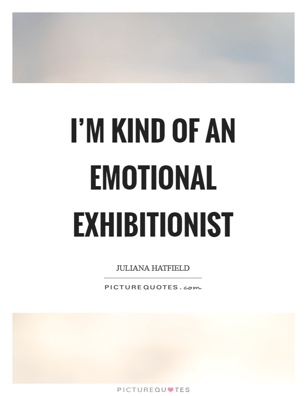 I'm kind of an emotional exhibitionist Picture Quote #1