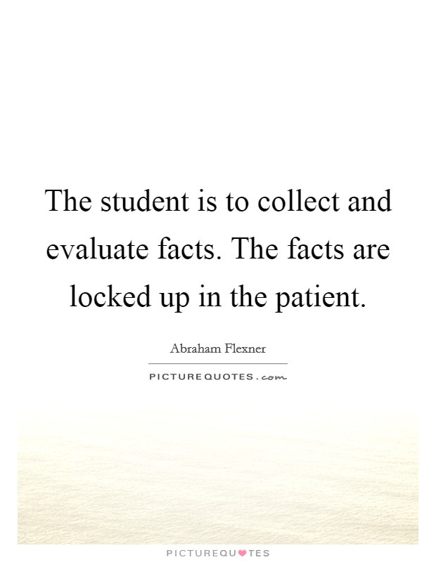 The student is to collect and evaluate facts. The facts are locked up in the patient Picture Quote #1