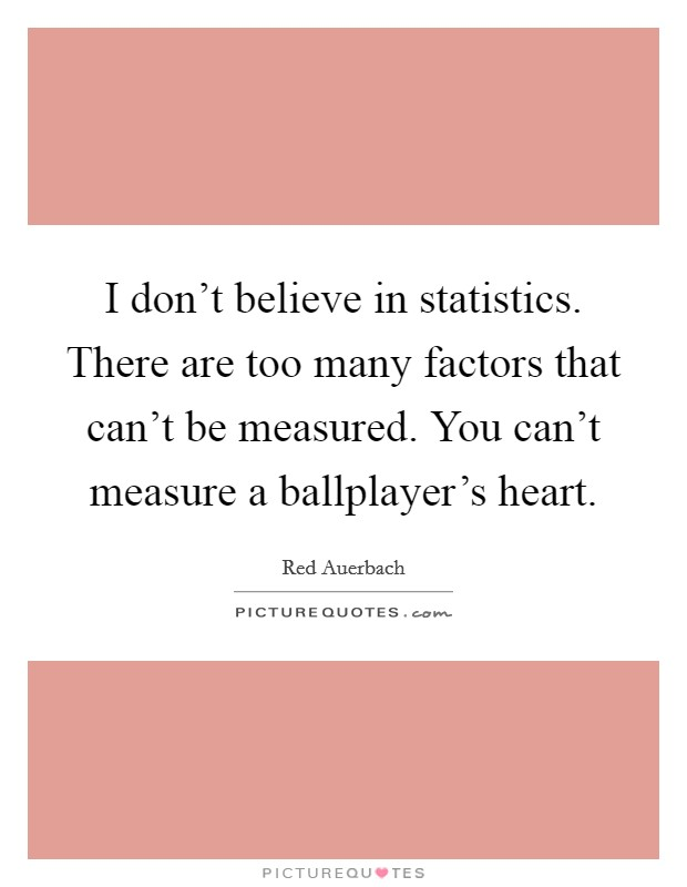 I don't believe in statistics. There are too many factors that can't be measured. You can't measure a ballplayer's heart Picture Quote #1