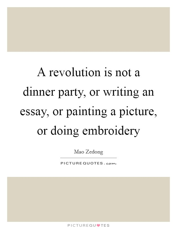 A revolution is not a dinner party, or writing an essay, or painting a picture, or doing embroidery Picture Quote #1