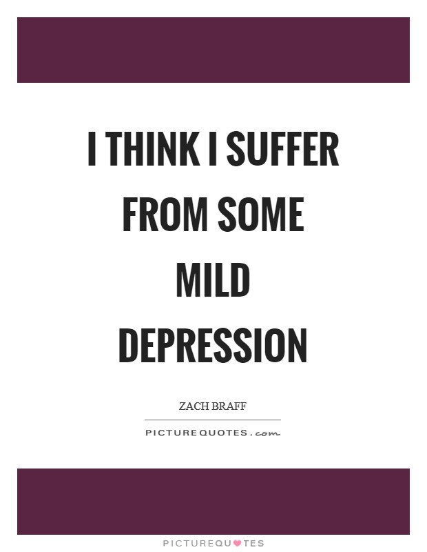 I think I suffer from some mild depression Picture Quote #1