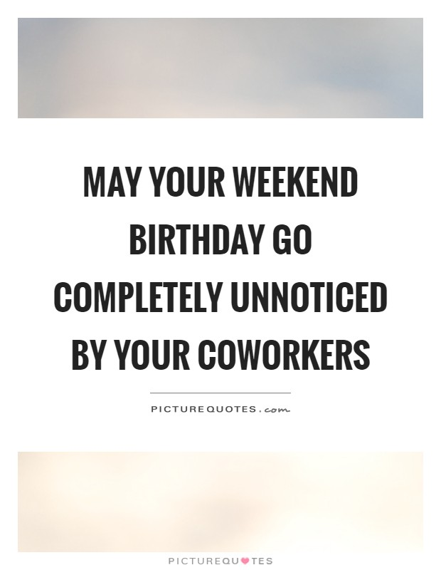 May your weekend birthday go completely unnoticed by your coworkers Picture Quote #1