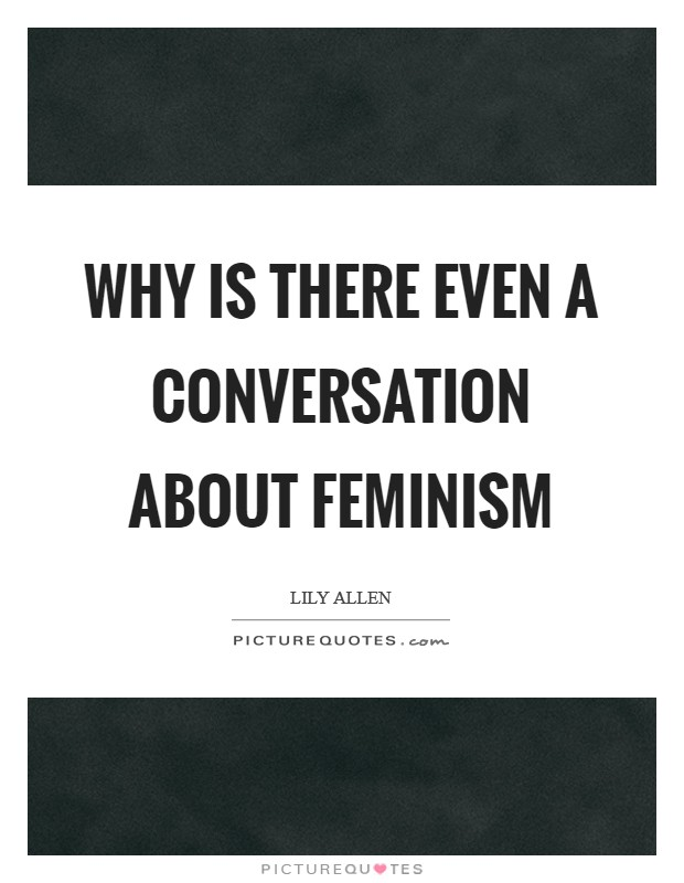Why is there even a conversation about feminism Picture Quote #1