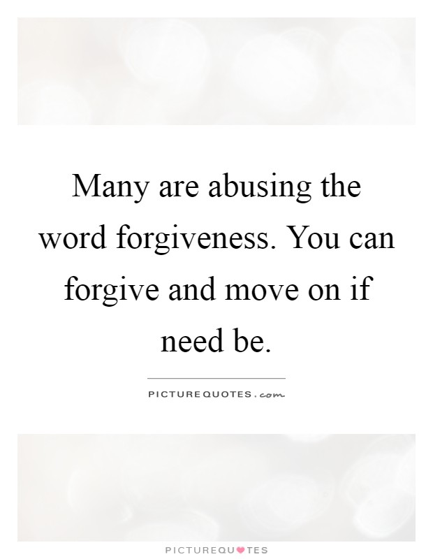 Many are abusing the word forgiveness. You can forgive and move on if need be Picture Quote #1