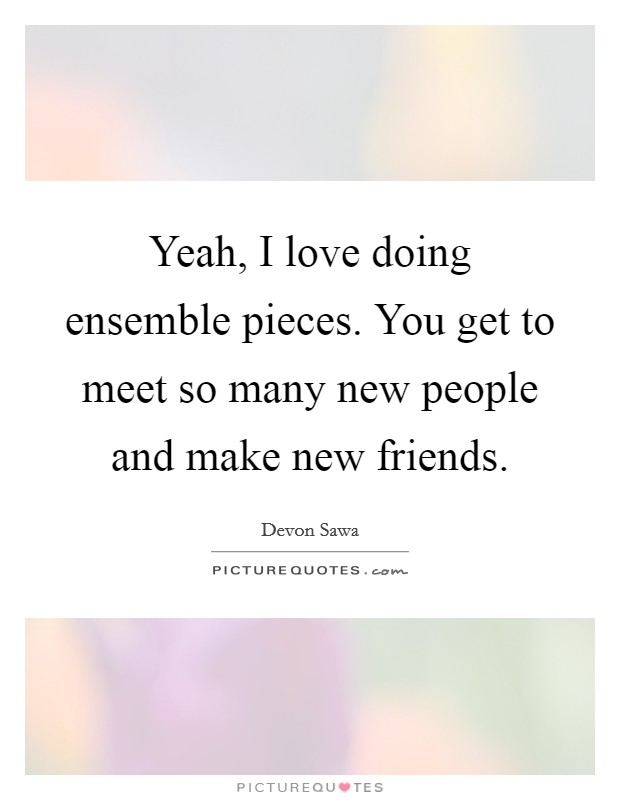 Yeah, I love doing ensemble pieces. You get to meet so many new people and make new friends Picture Quote #1