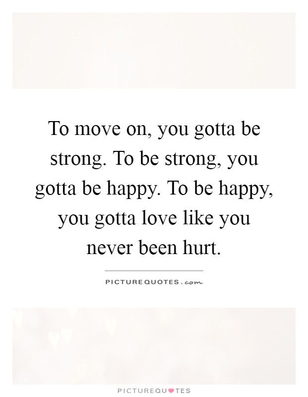 To move on, you gotta be strong. To be strong, you gotta be happy. To be happy, you gotta love like you never been hurt Picture Quote #1