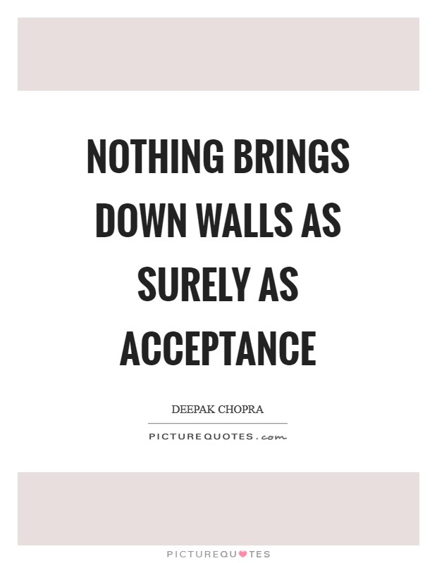 Nothing brings down walls as surely as acceptance Picture Quote #1