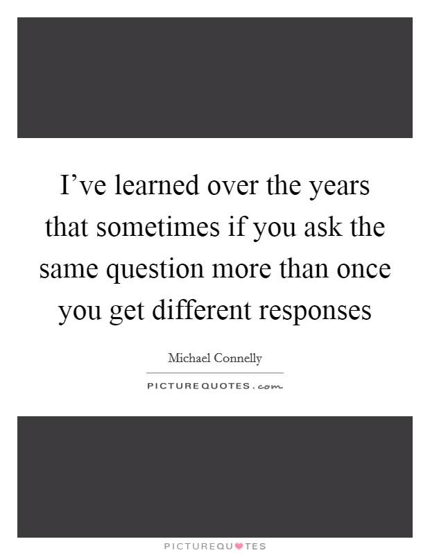 I've learned over the years that sometimes if you ask the same question more than once you get different responses Picture Quote #1