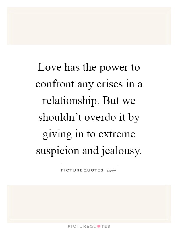 Love has the power to confront any crises in a relationship. But we shouldn't overdo it by giving in to extreme suspicion and jealousy Picture Quote #1