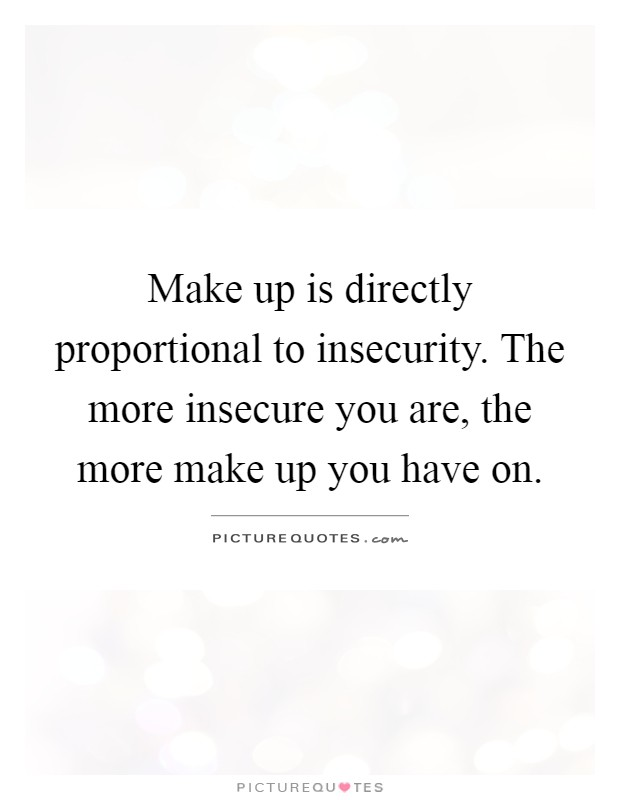 Make up is directly proportional to insecurity. The more insecure you are, the more make up you have on Picture Quote #1