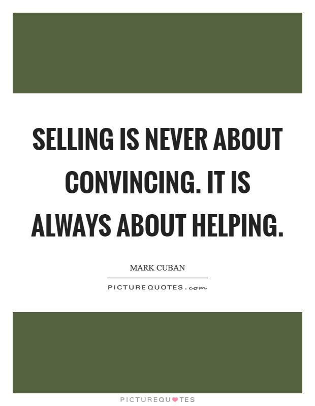 Selling is never about convincing. It is always about helping Picture Quote #1