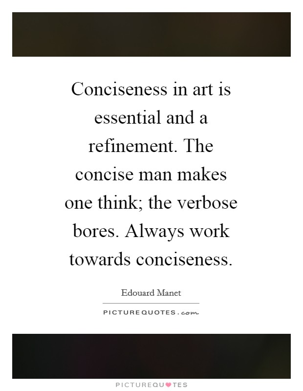 Conciseness in art is essential and a refinement. The concise man makes one think; the verbose bores. Always work towards conciseness Picture Quote #1