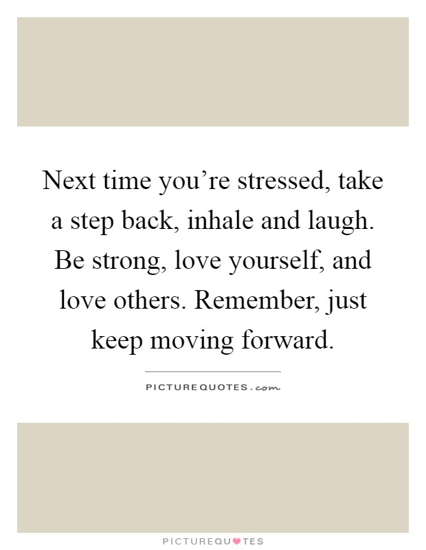 Next time you're stressed, take a step back, inhale and laugh. Be strong, love yourself, and love others. Remember, just keep moving forward Picture Quote #1
