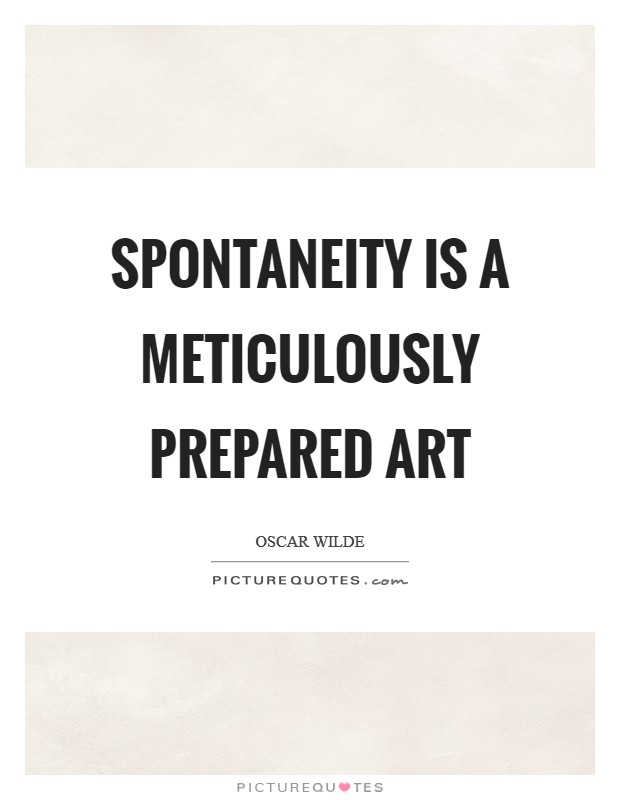 Spontaneity is a meticulously prepared art Picture Quote #1