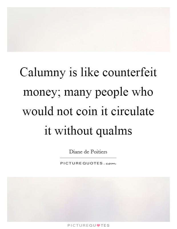 Calumny is like counterfeit money; many people who would not coin it circulate it without qualms Picture Quote #1