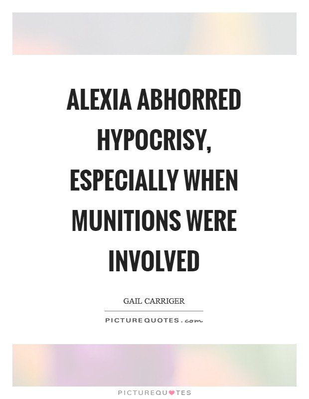 Alexia abhorred hypocrisy, especially when munitions were involved Picture Quote #1