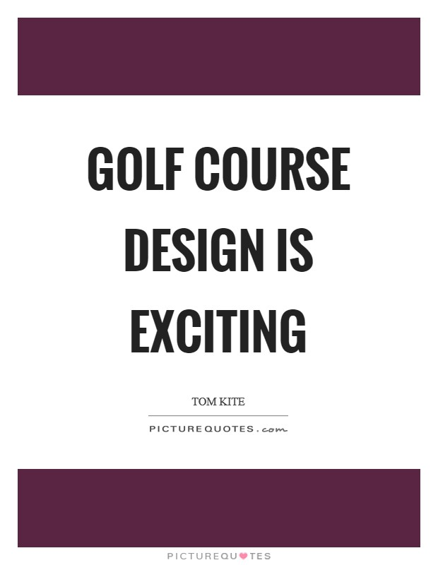 Golf course design is exciting Picture Quote #1